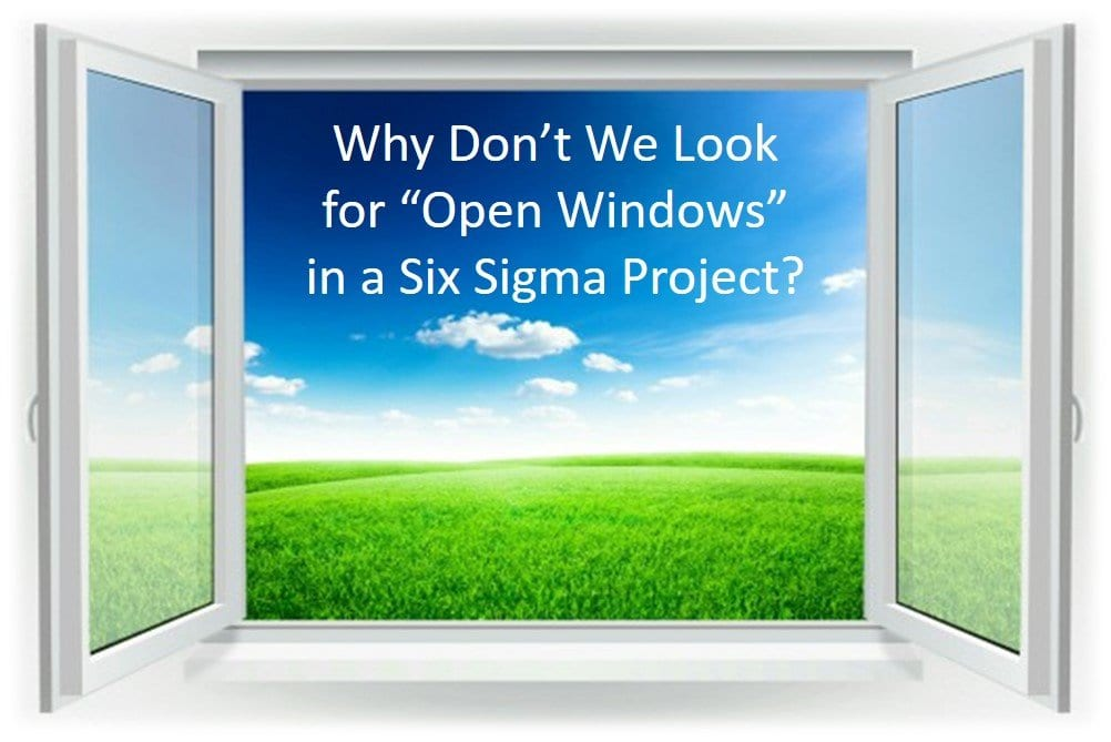 why dont we look for open windows in our six sigma projects